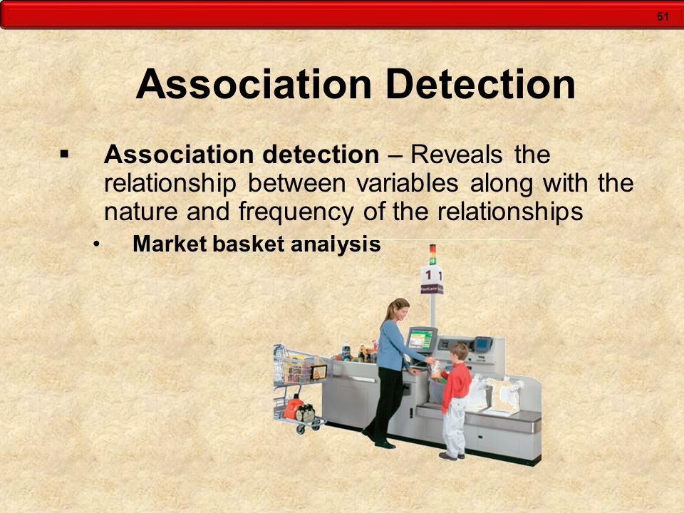 51 Association Detection Association detection – Reveals the relationship between variables along with the nature and frequency of the relationships M