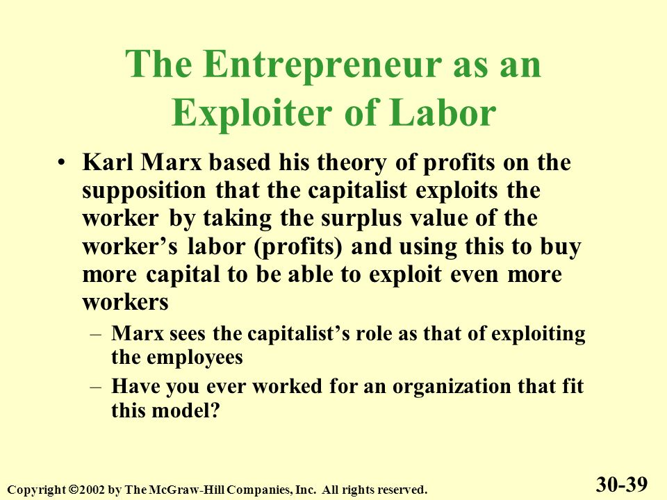 The Entrepreneur as an Exploiter of Labor Karl Marx based his theory of profits on the supposition that the capitalist exploits the worker by taking the surplus value of the workers labor (profits) and using this to buy more capital to be able to exploit even more workers –Marx sees the capitalists role as that of exploiting the employees –Have you ever worked for an organization that fit this model.