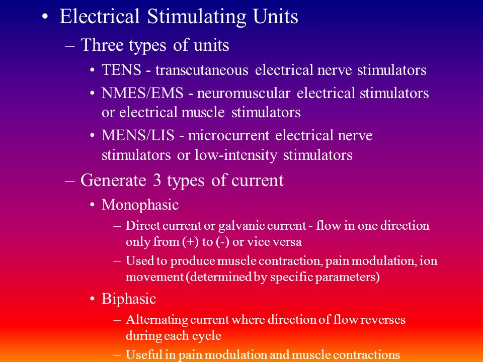 Electrical Stimulating Units –Three types of units TENS - transcutaneous electrical nerve stimulators NMES/EMS - neuromuscular electrical stimulators