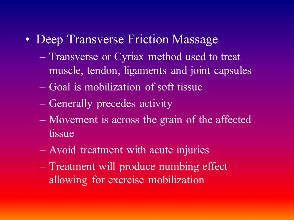 Deep Transverse Friction Massage –Transverse or Cyriax method used to treat muscle, tendon, ligaments and joint capsules –Goal is mobilization of soft