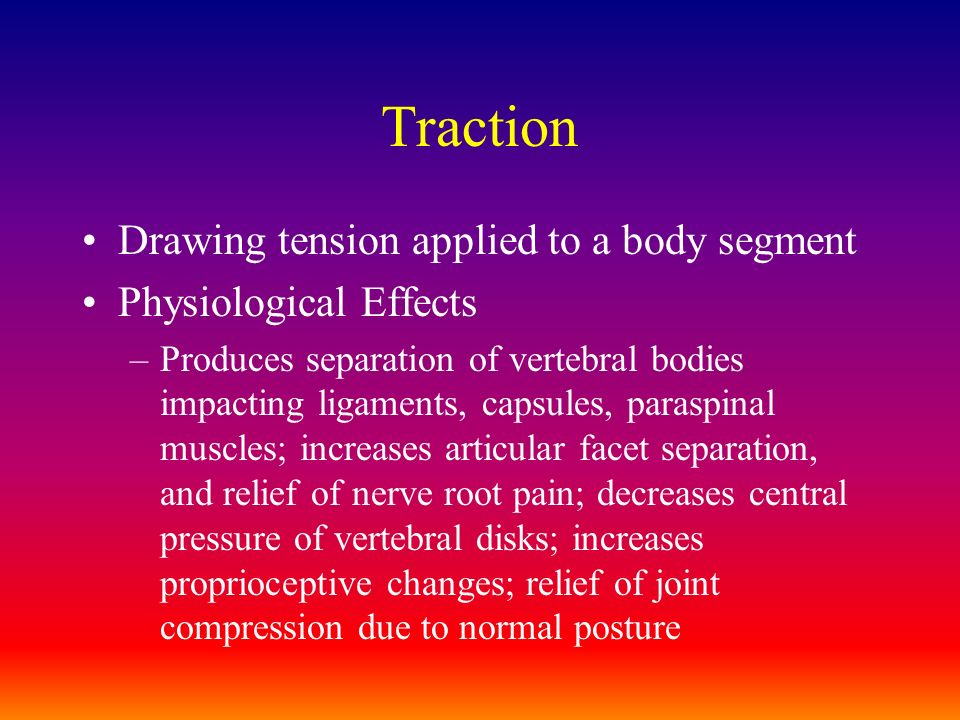 Traction Drawing tension applied to a body segment Physiological Effects –Produces separation of vertebral bodies impacting ligaments, capsules, paras