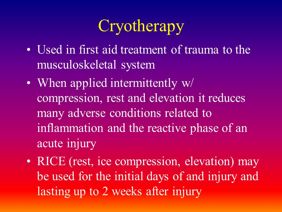 Cryotherapy Used in first aid treatment of trauma to the musculoskeletal system When applied intermittently w/ compression, rest and elevation it redu