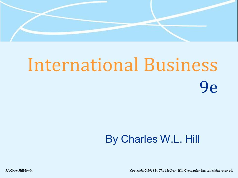 International Business 9e By Charles W.L. Hill McGraw-Hill/Irwin Copyright © 2013 by The McGraw-Hill Companies, Inc. All rights reserved.