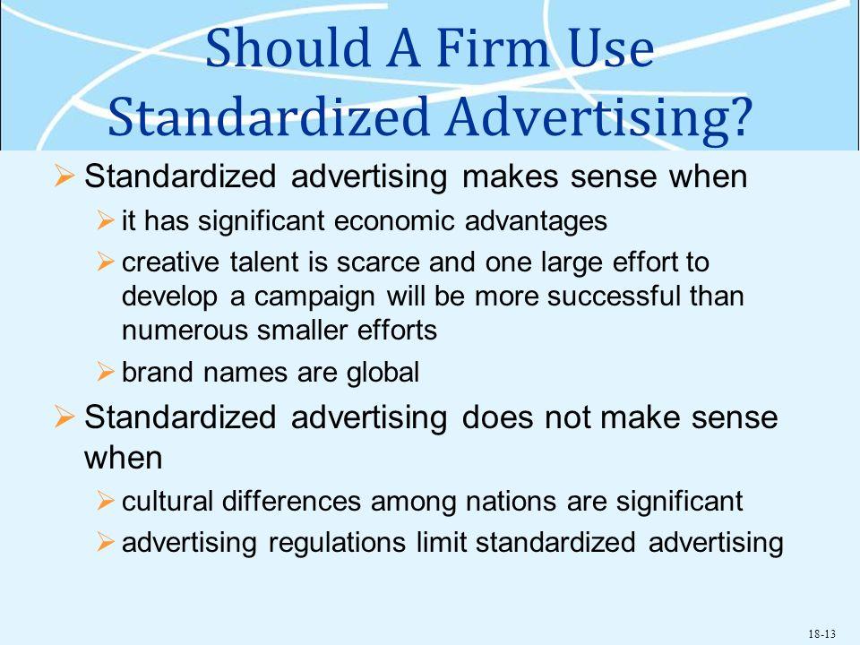 18-13 Should A Firm Use Standardized Advertising? Standardized advertising makes sense when it has significant economic advantages creative talent is
