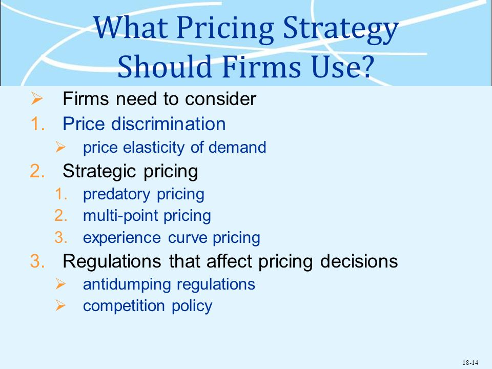 18-14 What Pricing Strategy Should Firms Use? Firms need to consider 1.Price discrimination price elasticity of demand 2.Strategic pricing 1.predatory