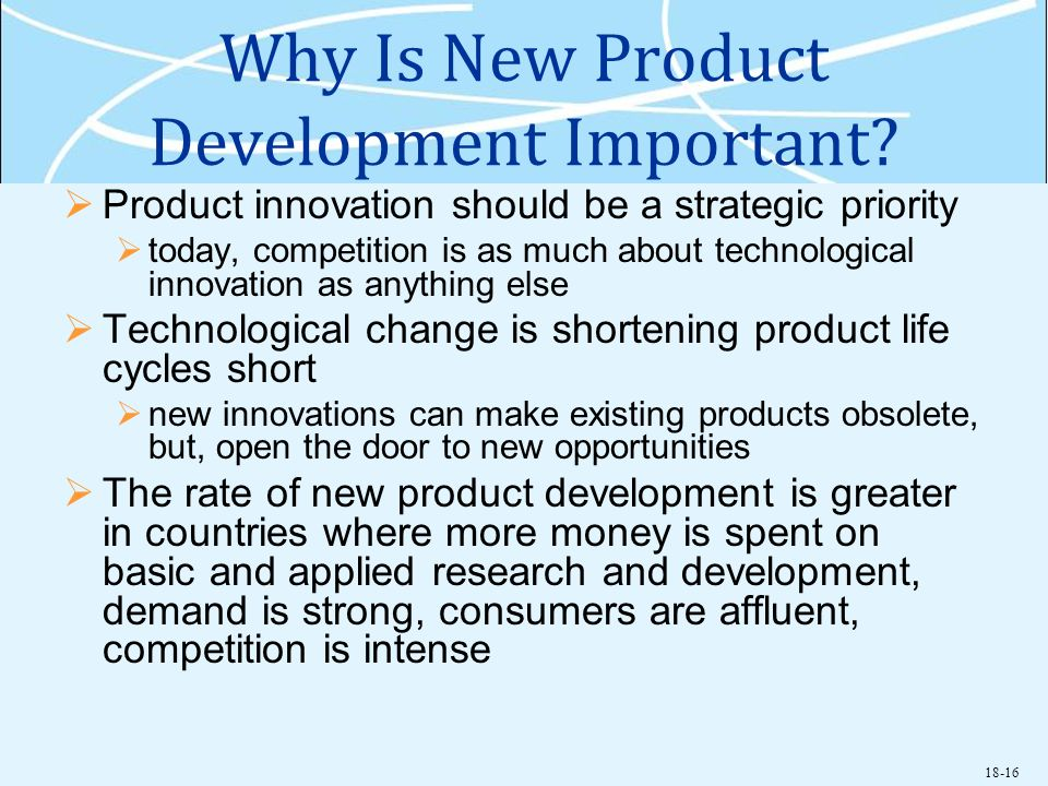 18-16 Why Is New Product Development Important? Product innovation should be a strategic priority today, competition is as much about technological in