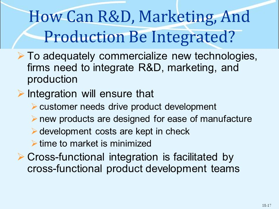 18-17 How Can R&D, Marketing, And Production Be Integrated? To adequately commercialize new technologies, firms need to integrate R&D, marketing, and