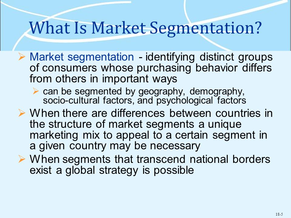 18-5 What Is Market Segmentation? Market segmentation - identifying distinct groups of consumers whose purchasing behavior differs from others in impo