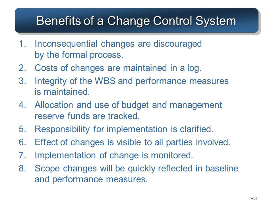 7–14 Benefits of a Change Control System 1.Inconsequential changes are discouraged by the formal process.