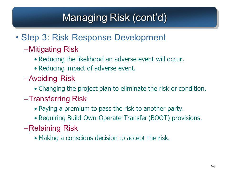 7–67–6 Managing Risk (contd) Step 3: Risk Response Development –Mitigating Risk Reducing the likelihood an adverse event will occur.