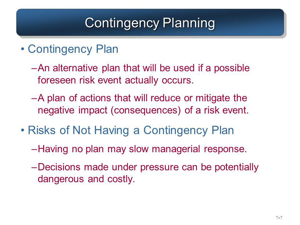 7–77–7 Contingency Planning Contingency Plan –An alternative plan that will be used if a possible foreseen risk event actually occurs.