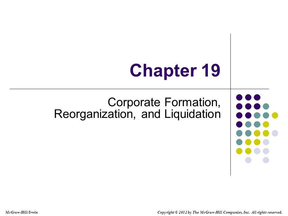 McGraw-Hill/Irwin Copyright © 2012 by The McGraw-Hill Companies, Inc. All rights reserved. Chapter 19 Corporate Formation, Reorganization, and Liquida