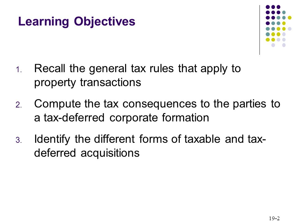 19-2 Learning Objectives 1. Recall the general tax rules that apply to property transactions 2. Compute the tax consequences to the parties to a tax-d