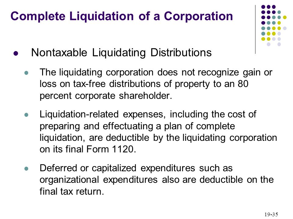 19-35 Nontaxable Liquidating Distributions The liquidating corporation does not recognize gain or loss on tax-free distributions of property to an 80