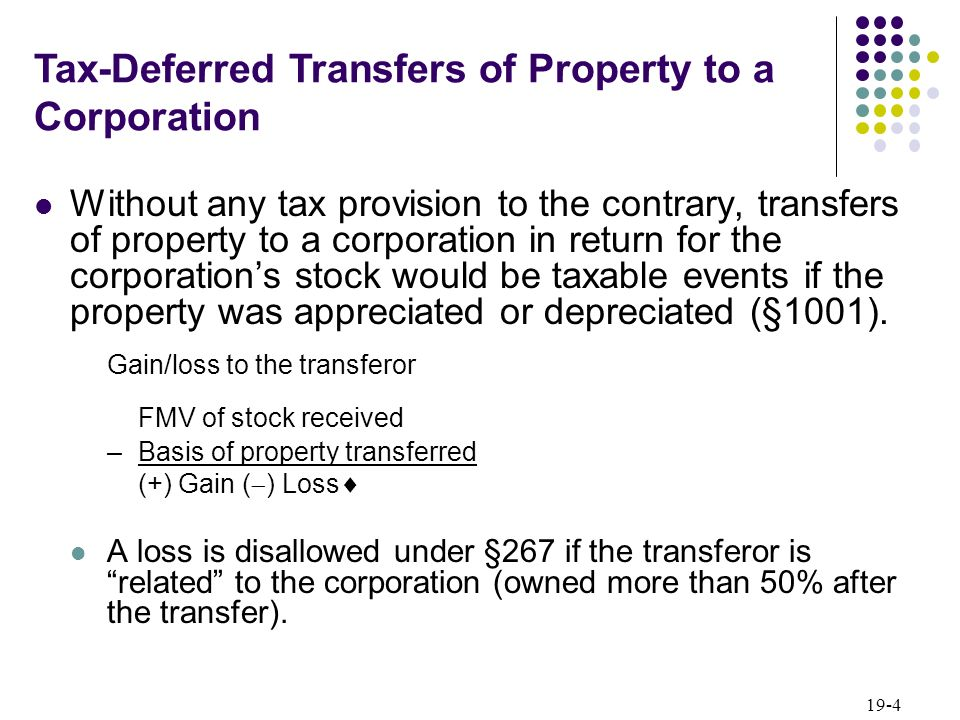 19-4 Without any tax provision to the contrary, transfers of property to a corporation in return for the corporations stock would be taxable events if