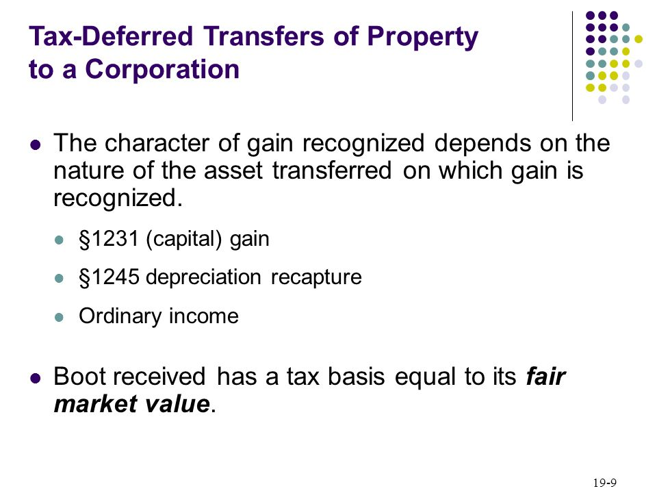 19-9 The character of gain recognized depends on the nature of the asset transferred on which gain is recognized. §1231 (capital) gain §1245 depreciat