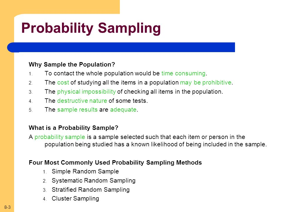 8-3 Probability Sampling Why Sample the Population? 1. To contact the whole population would be time consuming. 2. The cost of studying all the items