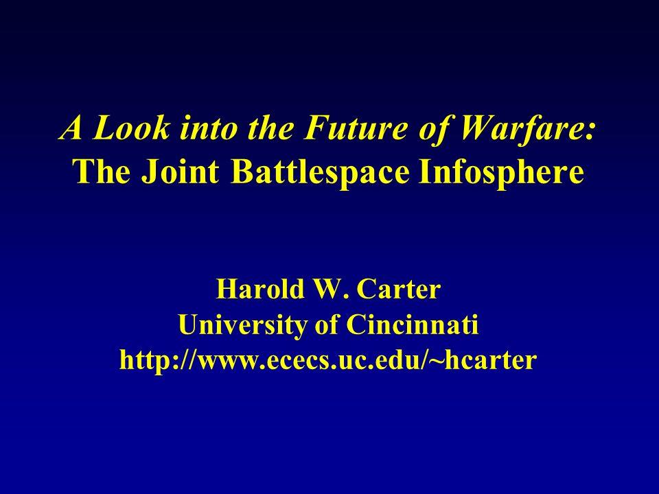 A Look into the Future of Warfare: The Joint Battlespace Infosphere Harold W. Carter University of Cincinnati http://www.ececs.uc.edu/~hcarter
