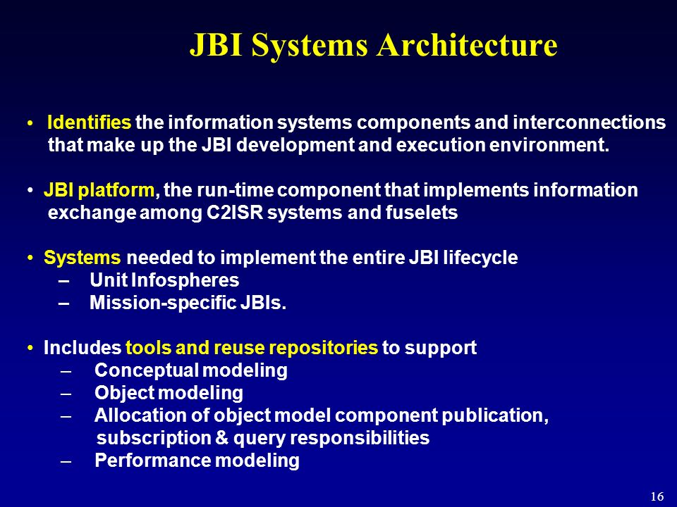 16 JBI Systems Architecture Identifies the information systems components and interconnections that make up the JBI development and execution environm