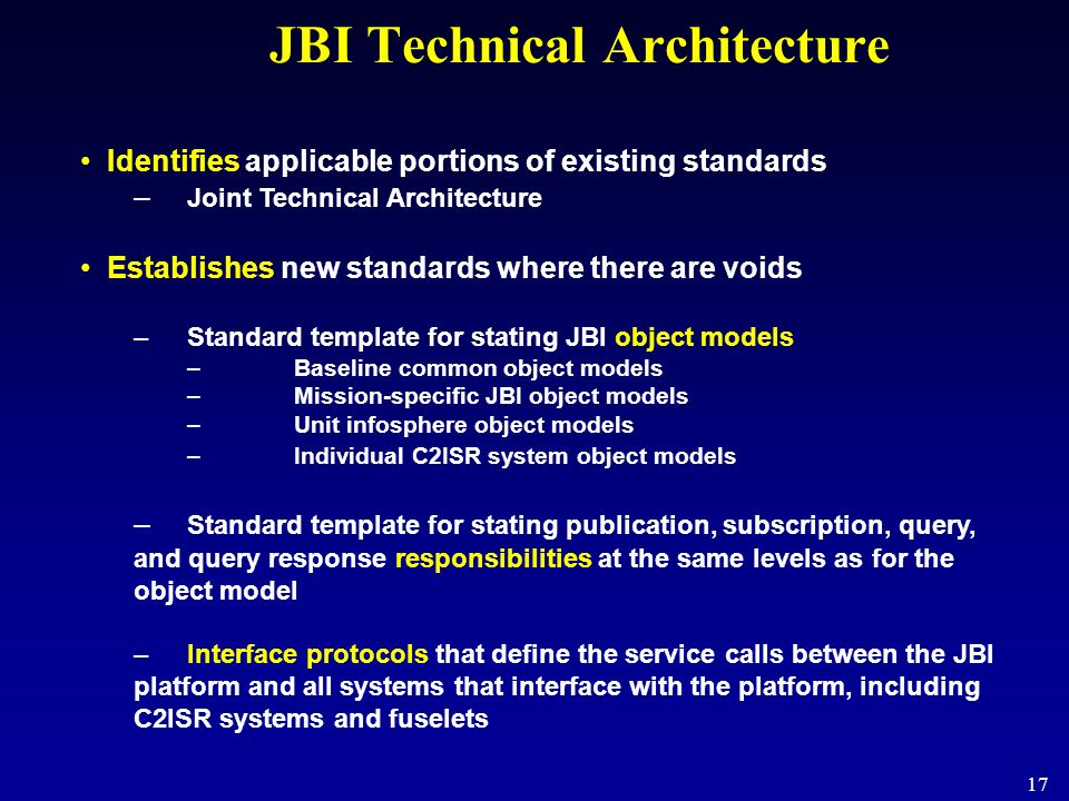 17 JBI Technical Architecture Identifies applicable portions of existing standards – Joint Technical Architecture Establishes new standards where ther