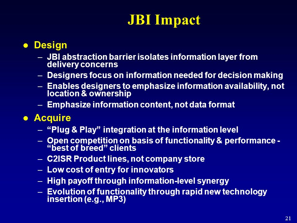 21 JBI Impact Design –JBI abstraction barrier isolates information layer from delivery concerns –Designers focus on information needed for decision ma