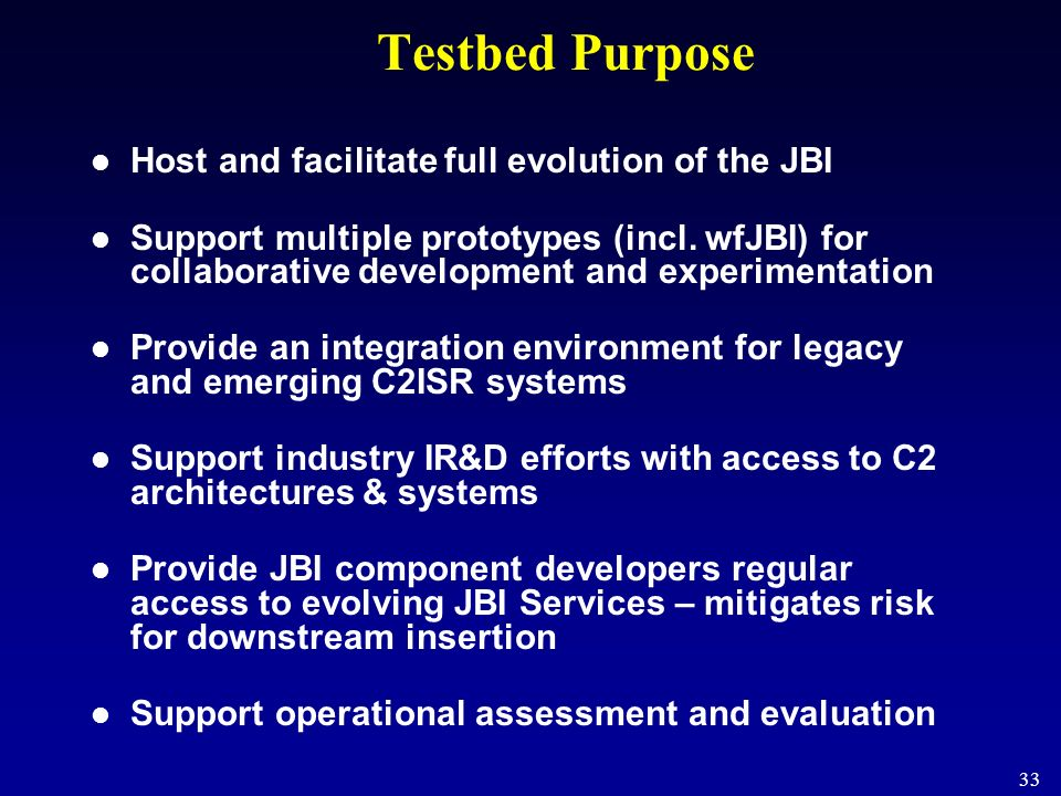 33 Testbed Purpose Host and facilitate full evolution of the JBI Support multiple prototypes (incl. wfJBI) for collaborative development and experimen
