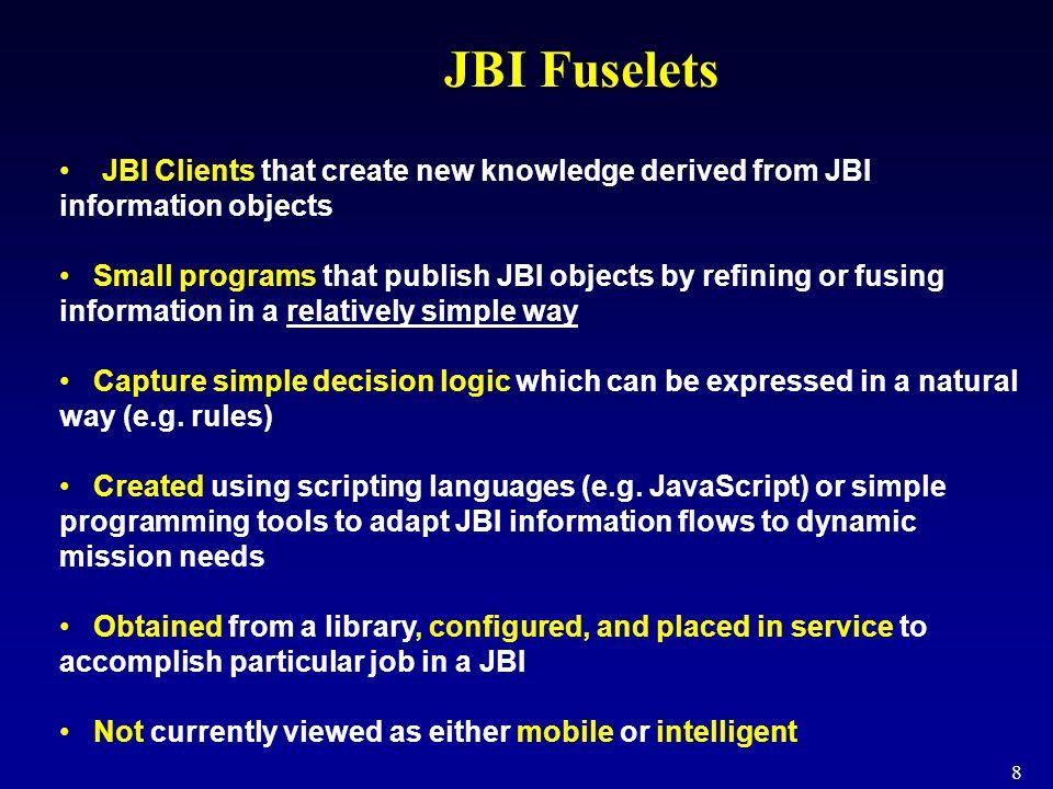 8 JBI Fuselets JBI Clients that create new knowledge derived from JBI information objects Small programs that publish JBI objects by refining or fusin