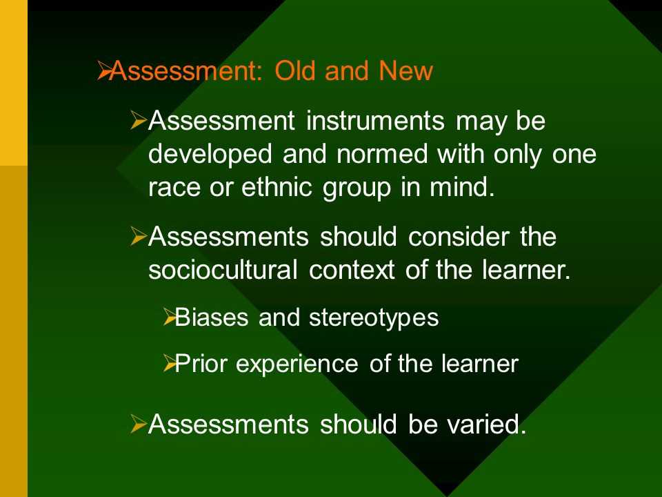 Assessment: Old and New Assessment instruments may be developed and normed with only one race or ethnic group in mind. Assessments should consider the