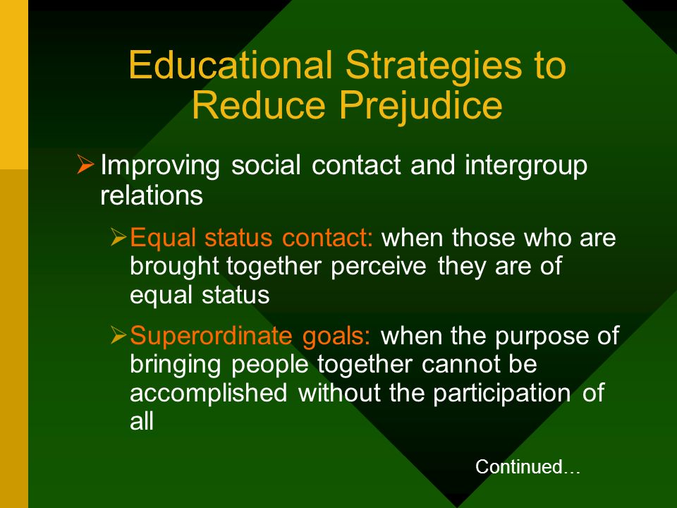 Educational Strategies to Reduce Prejudice Improving social contact and intergroup relations Equal status contact: when those who are brought together