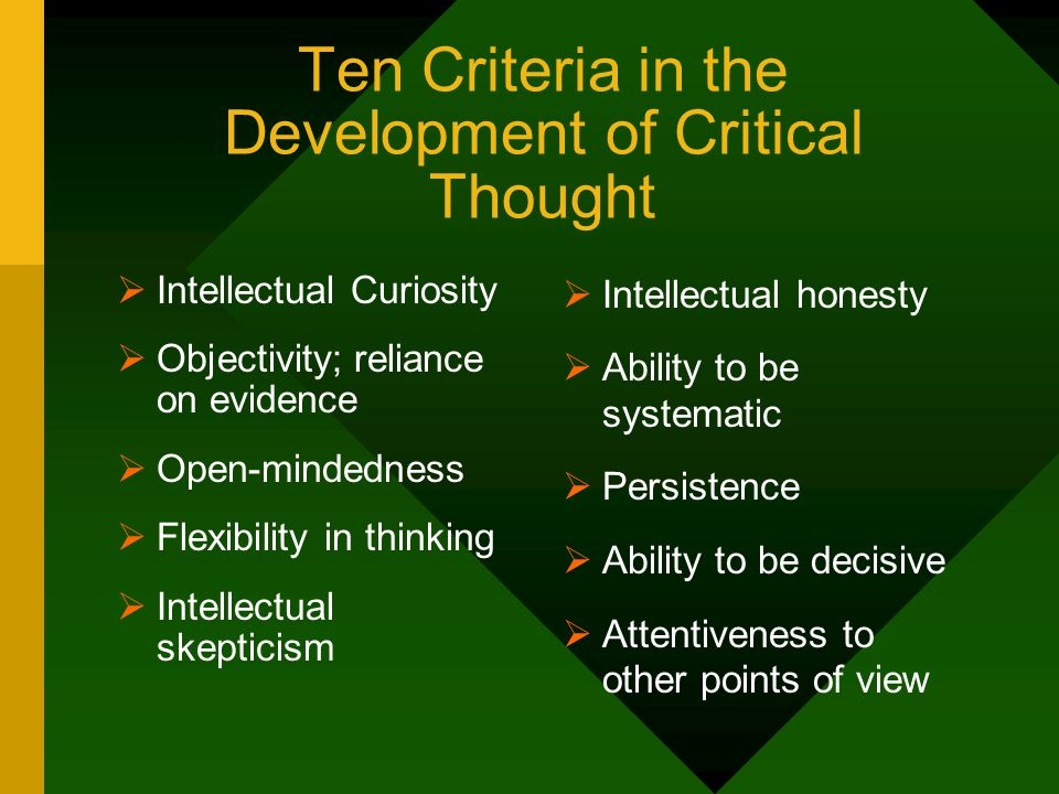 Ten Criteria in the Development of Critical Thought Intellectual Curiosity Objectivity; reliance on evidence Open-mindedness Flexibility in thinking I