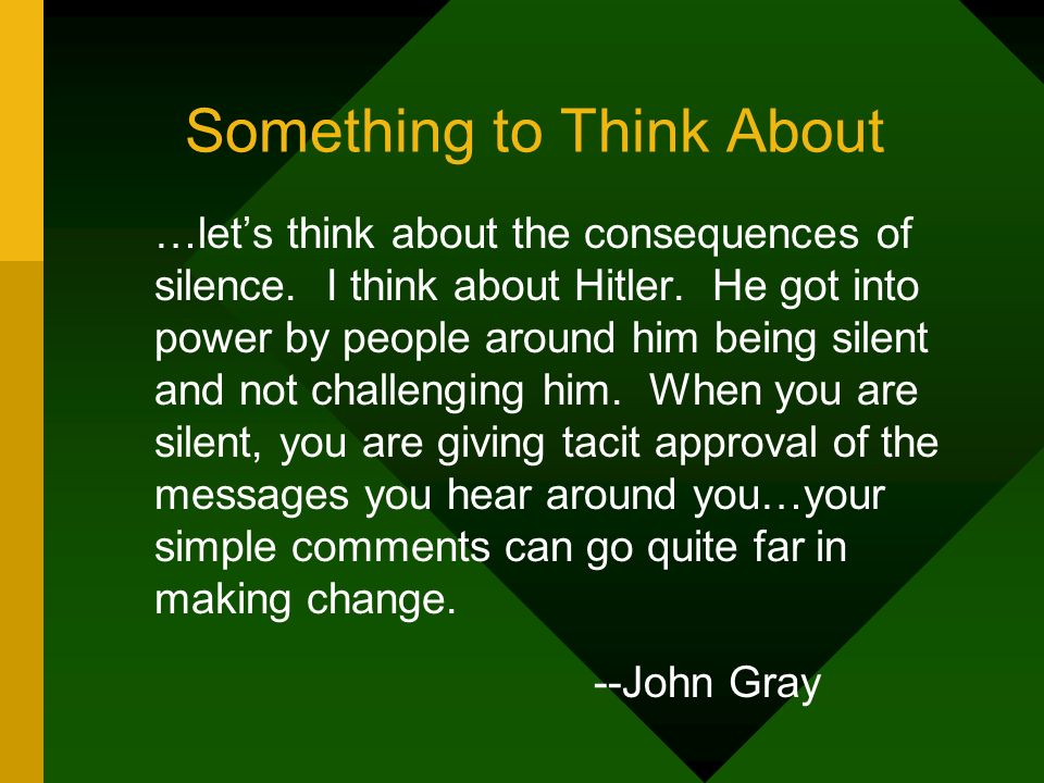 Something to Think About …lets think about the consequences of silence. I think about Hitler. He got into power by people around him being silent and