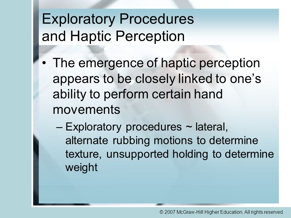 © 2007 McGraw-Hill Higher Education. All rights reserved. Exploratory Procedures and Haptic Perception The emergence of haptic perception appears to b
