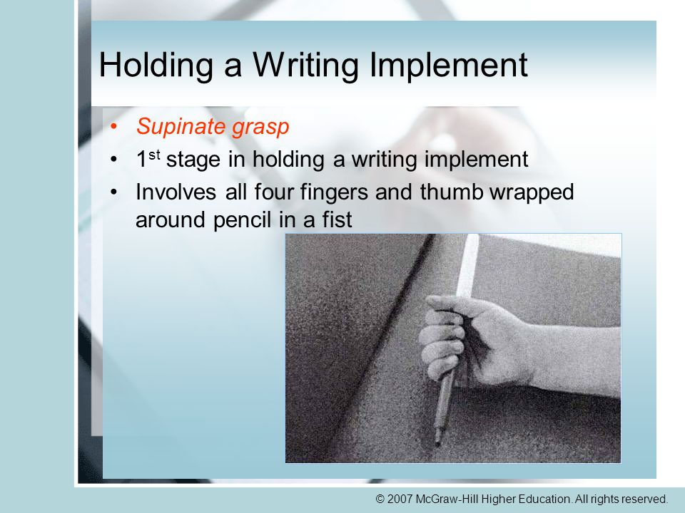 © 2007 McGraw-Hill Higher Education. All rights reserved. Holding a Writing Implement Supinate grasp 1 st stage in holding a writing implement Involve