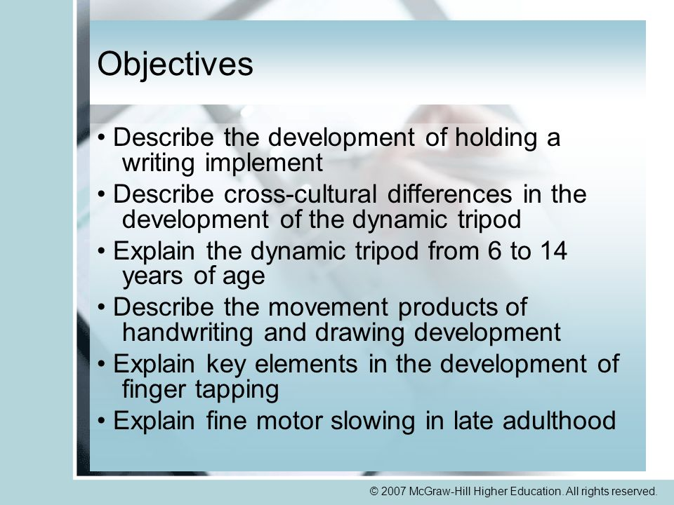 © 2007 McGraw-Hill Higher Education. All rights reserved. Objectives Describe the development of holding a writing implement Describe cross-cultural d