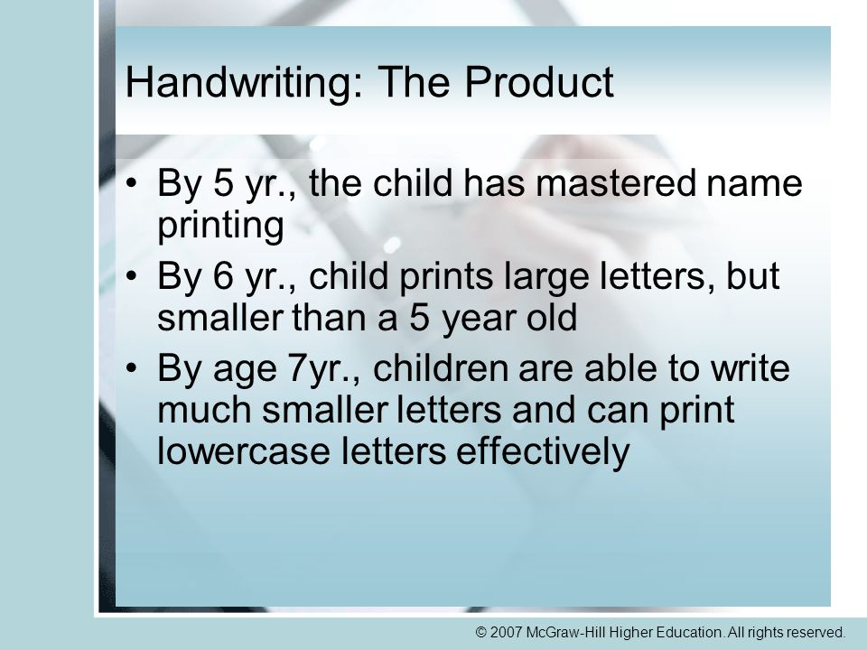 © 2007 McGraw-Hill Higher Education. All rights reserved. Handwriting: The Product By 5 yr., the child has mastered name printing By 6 yr., child prin