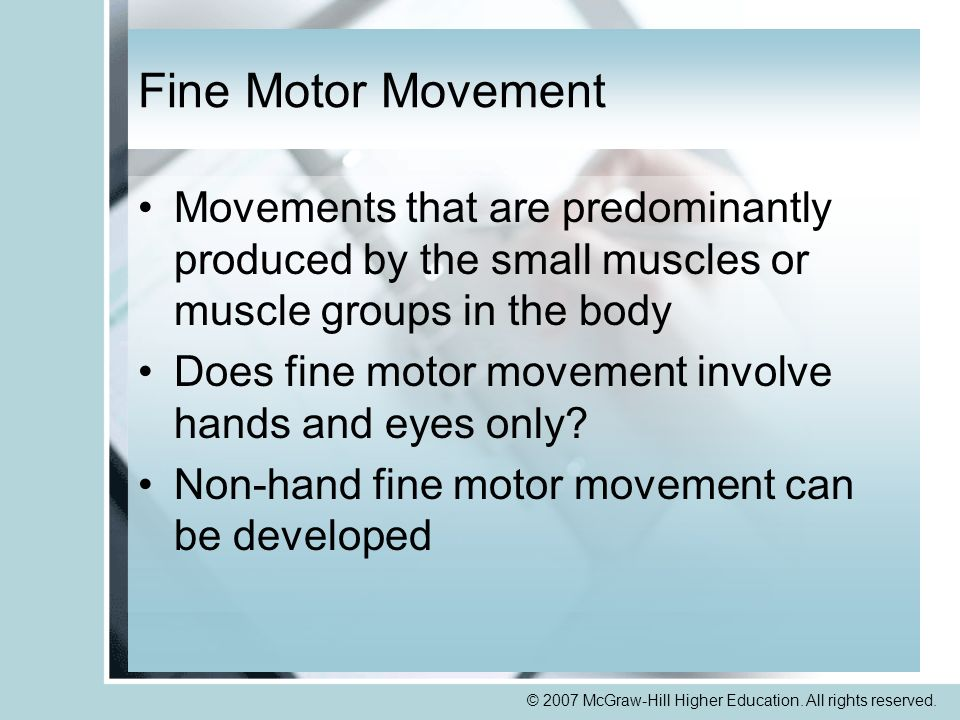 © 2007 McGraw-Hill Higher Education. All rights reserved. Fine Motor Movement Movements that are predominantly produced by the small muscles or muscle