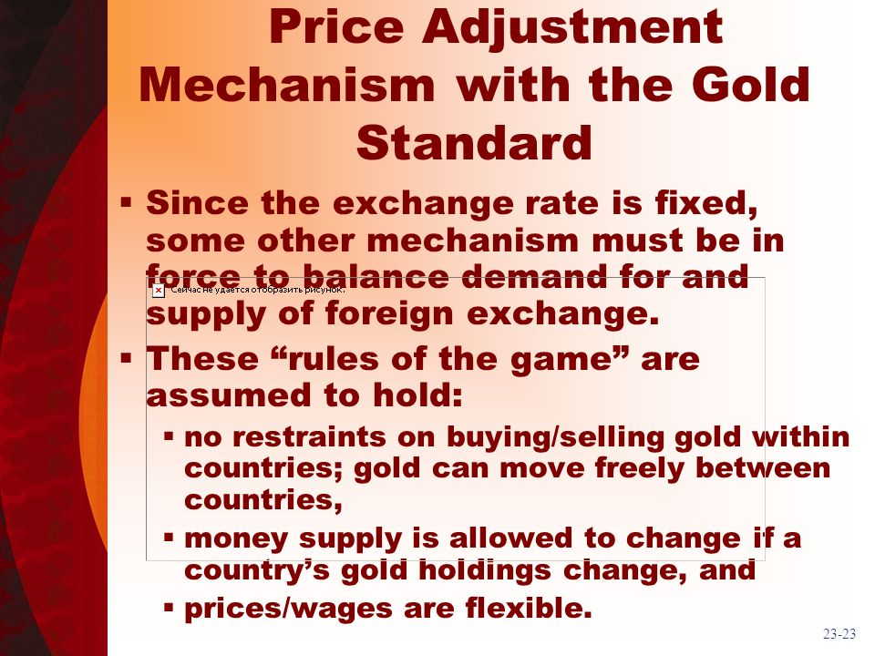 23-23 Price Adjustment Mechanism with the Gold Standard Since the exchange rate is fixed, some other mechanism must be in force to balance demand for