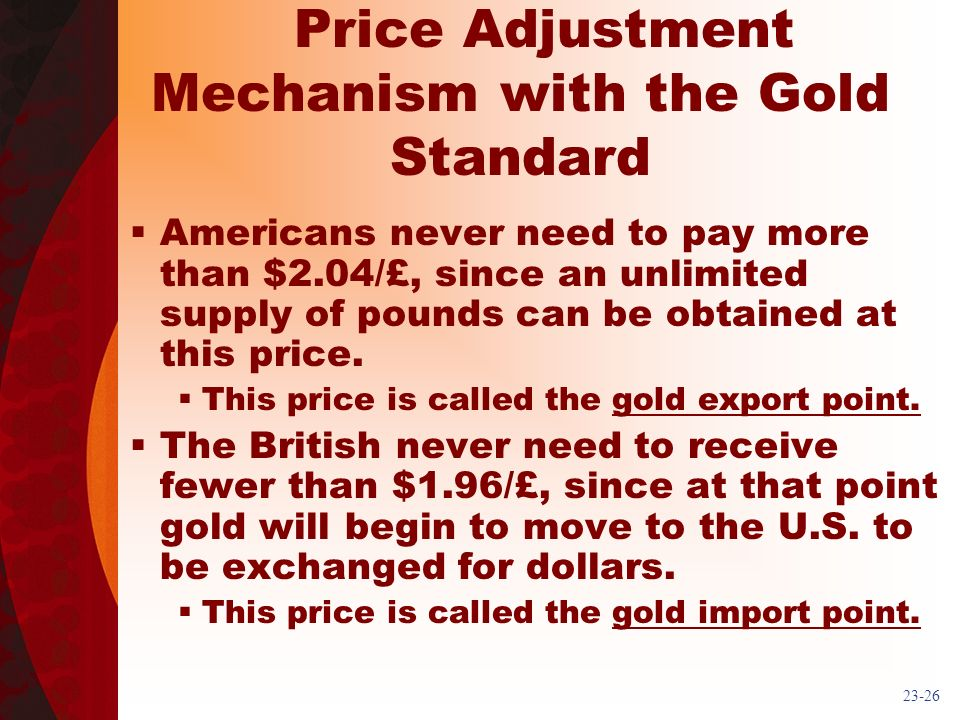 23-26 Price Adjustment Mechanism with the Gold Standard Americans never need to pay more than $2.04/£, since an unlimited supply of pounds can be obtained at this price.