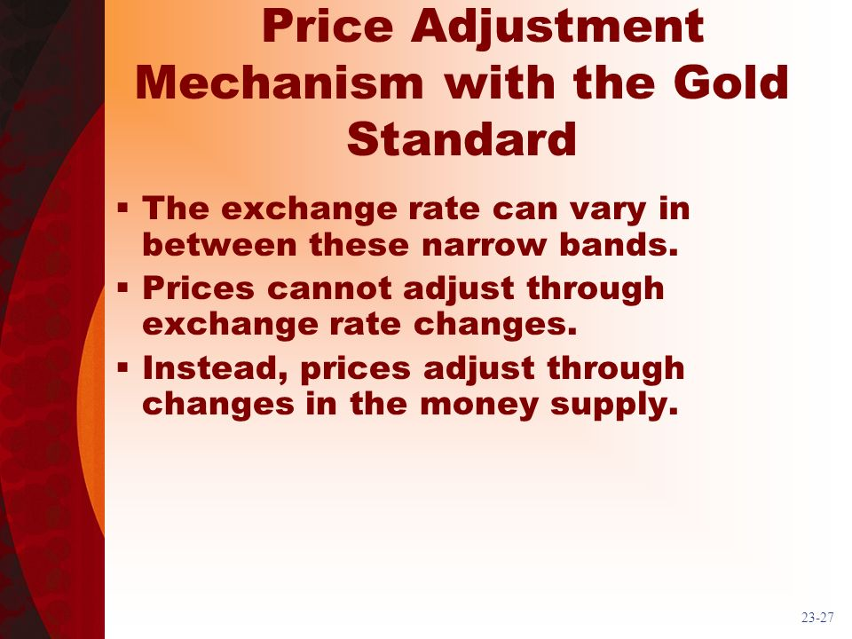 23-27 Price Adjustment Mechanism with the Gold Standard The exchange rate can vary in between these narrow bands. Prices cannot adjust through exchang