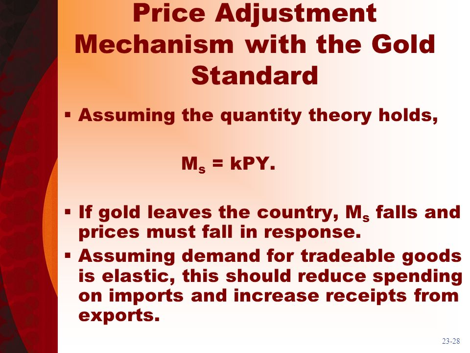 23-28 Price Adjustment Mechanism with the Gold Standard Assuming the quantity theory holds, M s = kPY. If gold leaves the country, M s falls and price