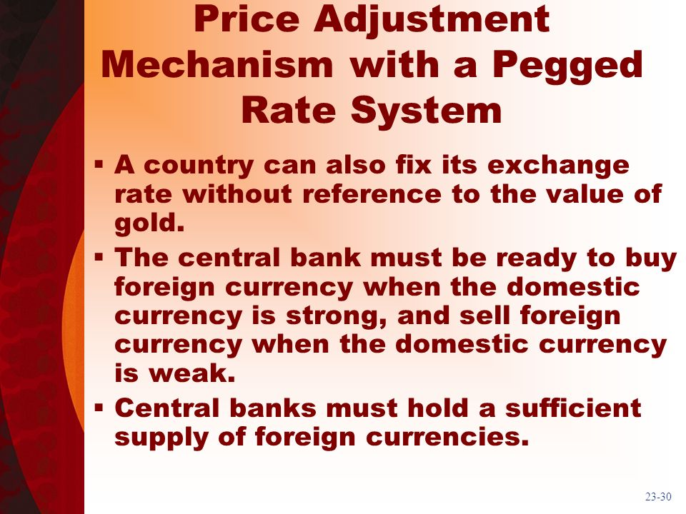23-30 Price Adjustment Mechanism with a Pegged Rate System A country can also fix its exchange rate without reference to the value of gold.