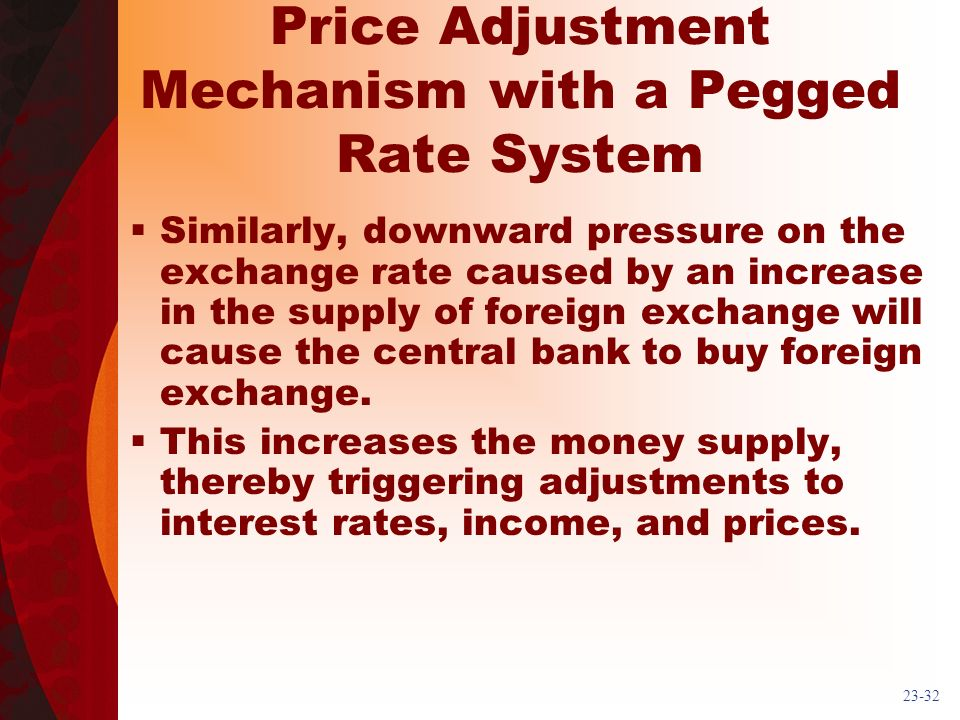 23-32 Price Adjustment Mechanism with a Pegged Rate System Similarly, downward pressure on the exchange rate caused by an increase in the supply of foreign exchange will cause the central bank to buy foreign exchange.