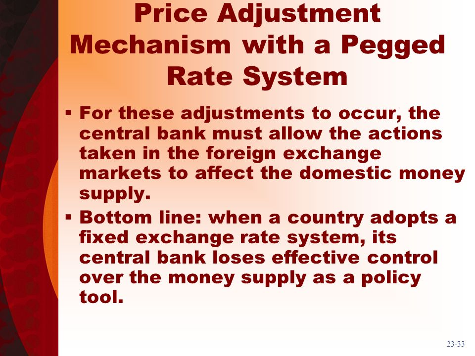 23-33 Price Adjustment Mechanism with a Pegged Rate System For these adjustments to occur, the central bank must allow the actions taken in the foreign exchange markets to affect the domestic money supply.