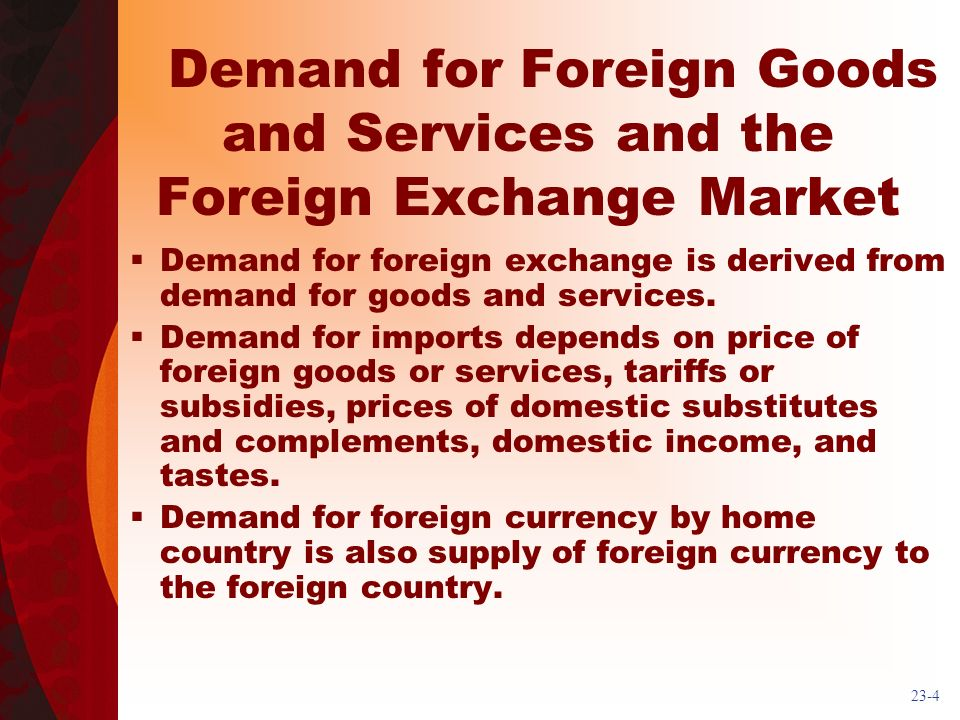 23-4 Demand for Foreign Goods and Services and the Foreign Exchange Market Demand for foreign exchange is derived from demand for goods and services.