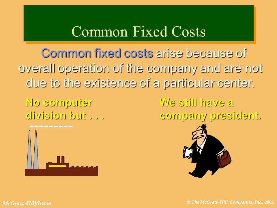 © The McGraw-Hill Companies, Inc., 2002 McGraw-Hill/Irwin Common fixed costs arise because of overall operation of the company and are not due to the existence of a particular center.