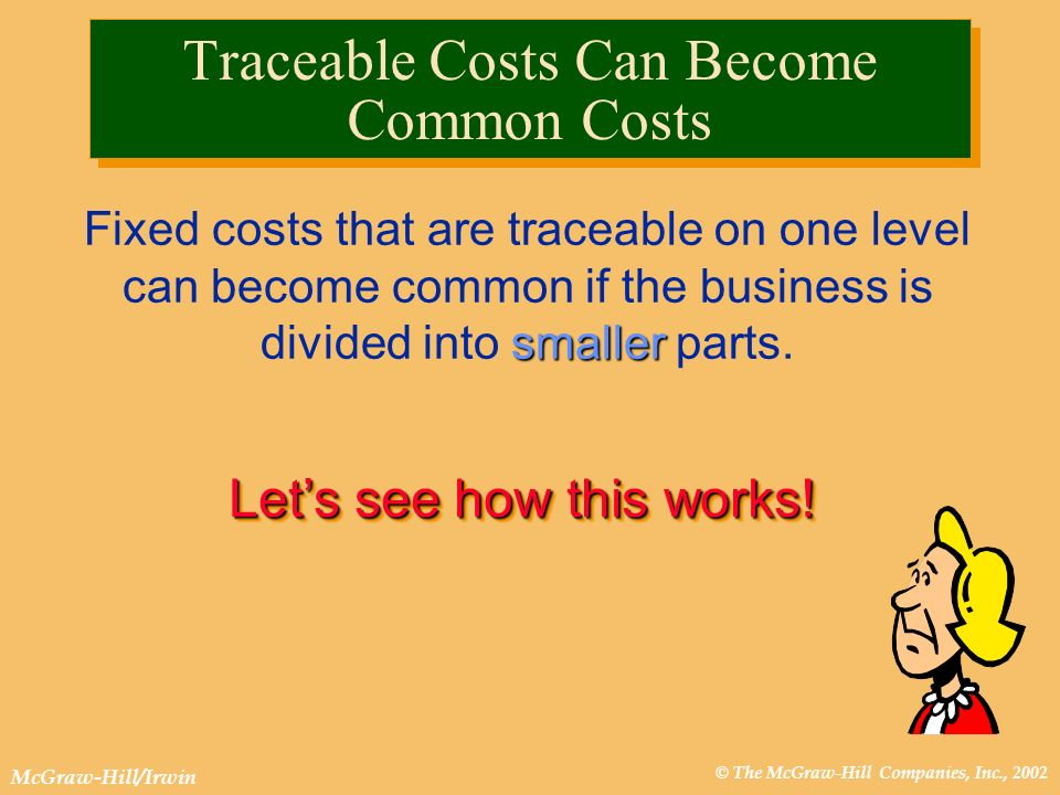 © The McGraw-Hill Companies, Inc., 2002 McGraw-Hill/Irwin Lets see how this works! Traceable Costs Can Become Common Costs smaller Fixed costs that ar