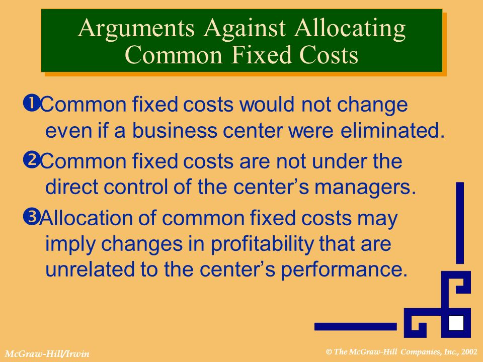 © The McGraw-Hill Companies, Inc., 2002 McGraw-Hill/Irwin Arguments Against Allocating Common Fixed Costs Common fixed costs would not change even if a business center were eliminated.
