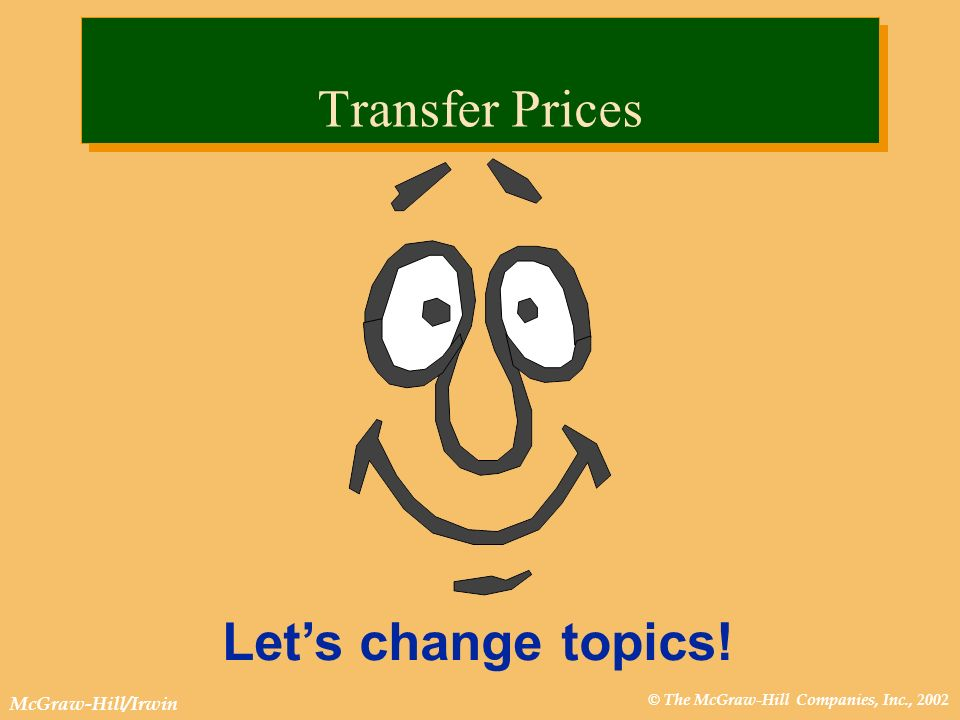© The McGraw-Hill Companies, Inc., 2002 McGraw-Hill/Irwin Lets change topics! Transfer Prices