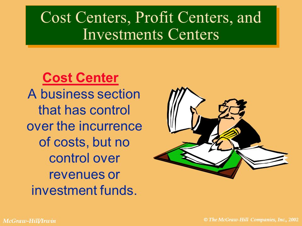 © The McGraw-Hill Companies, Inc., 2002 McGraw-Hill/Irwin Cost Cost Centers, Profit Centers, and Investments Centers Cost Center A business section th