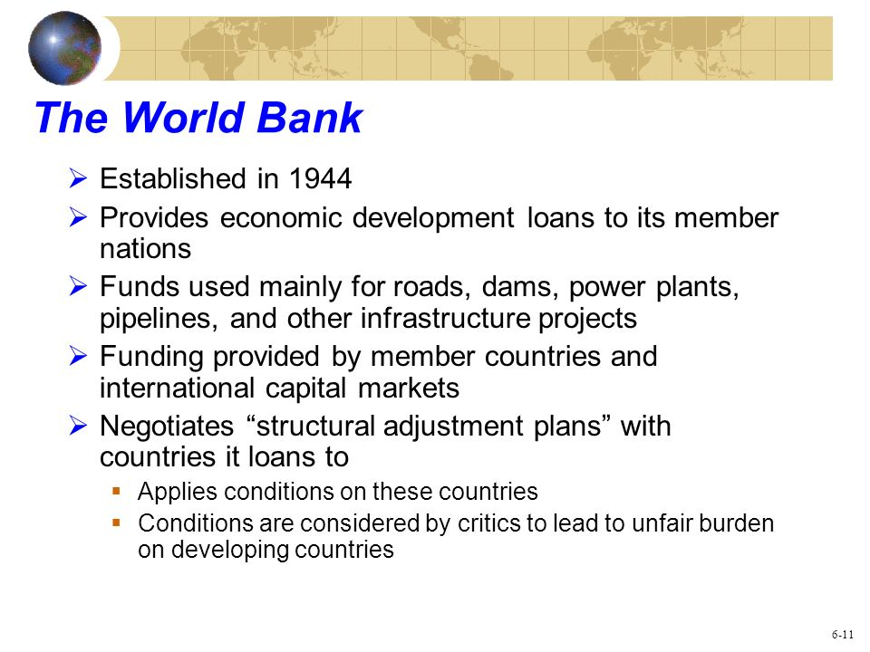 The World Bank Established in 1944 Provides economic development loans to its member nations Funds used mainly for roads, dams, power plants, pipeline